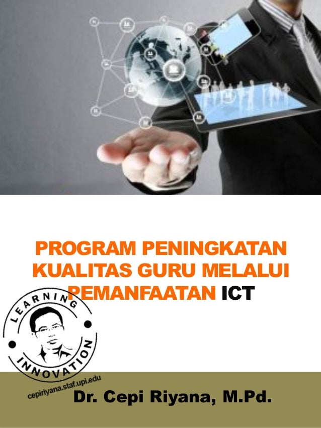 PROGRAM PENINGKATAN KUALITAS GURU MELALUI PEMANFAATAN ICT Dr. Cepi Riyana, M.Pd.