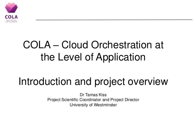 COLA – Cloud Orchestration at the Level of Application Introduction and project overview Dr Tamas Kiss Project Scientific ...