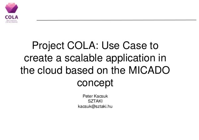 Project COLA: Use Case to create a scalable application in the cloud based on the MICADO concept Peter Kacsuk SZTAKI kacsu...