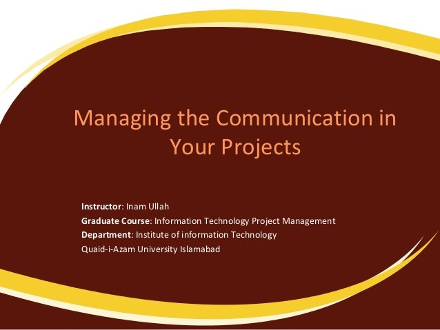 Managing the Communication in Your Projects Instructor: Inam Ullah Graduate Course: Information Technology Project Managem...