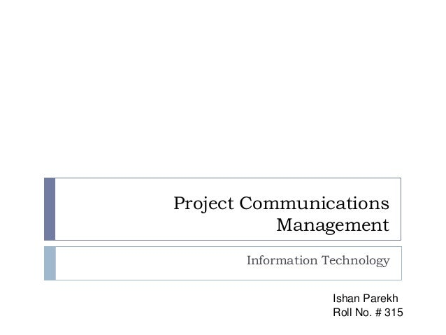 Project Communications Management Information Technology Ishan Parekh Roll No. # 315