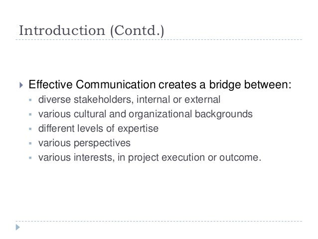 Introduction (Contd.)  Effective Communication creates a bridge between:  diverse stakeholders, internal or external  v...