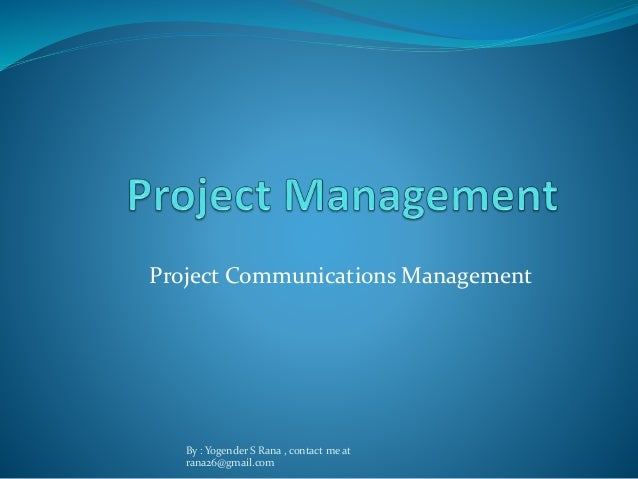 Project Communications Management  By : Yogender S Rana , contact me at  rana26@gmail.com