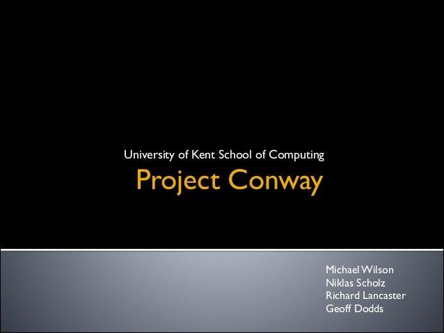 Project Conway University of Kent School of Computing Michael Wilson  Niklas Scholz  Richard Lancaster  Geoff Dodds