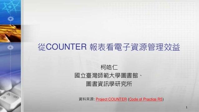 從COUNTER 報表看電子資源管理效益 柯皓仁 國立臺灣師範大學圖書館、 圖書資訊學研究所 1 資料來源: Project COUNTER (Code of Practice R5)