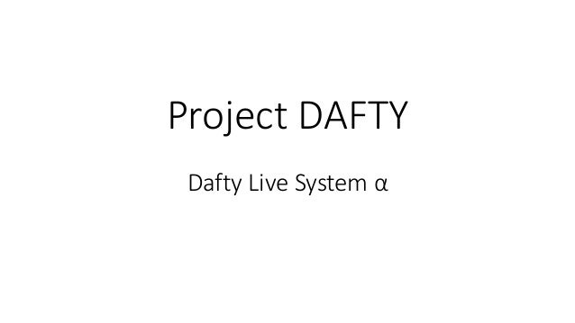 Project DAFTY Dafty Live System α