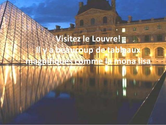 Visitez le Louvre!  Il y a beaucoup de tableauxmagnifiques comme la mona lisa