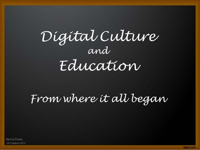 Digital Culture                           and                      Education                  From where it all beganKerri...