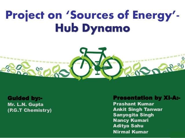 Project on 'Sources of Energy'-  Hub Dynamo  Guided by:-  Mr. L.N. Gupta  (P.G.T Chemistry)  Presentation by XI-A:-  Prash...