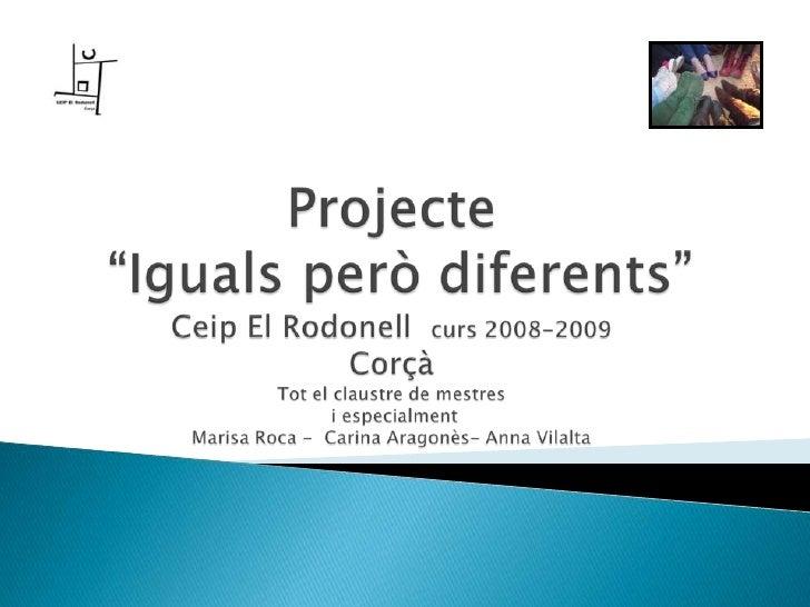 """Projecte """"Iguals però diferents""""Ceip El Rodonellcurs 2008-2009CorçàTot el claustre de mestres i especialmentMarisa Roca - ..."""