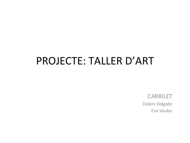 PROJECTE: TALLER D'ART CARRILET Dolors Delgado Eva Viudes