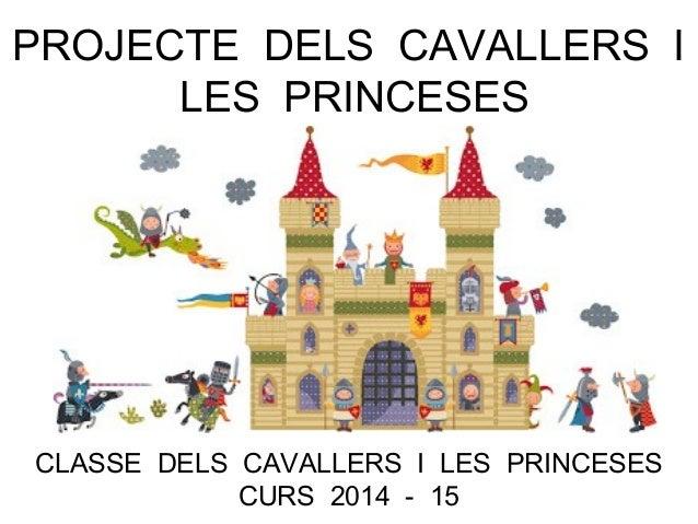 PROJECTE DELS CAVALLERS I LES PRINCESES CLASSE DELS CAVALLERS I LES PRINCESES CURS 2014 - 15