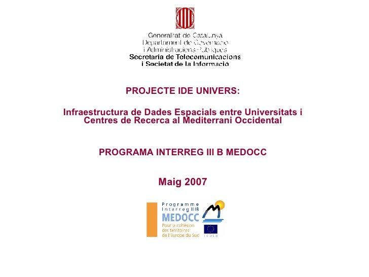 Maig 2007 PROJECTE IDE UNIVERS: Infraestructura de Dades Espacials entre Universitats i Centres de Recerca al Mediterrani ...