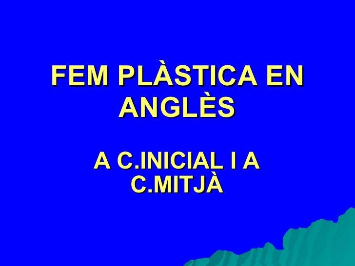 FEM PLÀSTICA EN ANGLÈS A C.INICIAL I A C.MITJÀ
