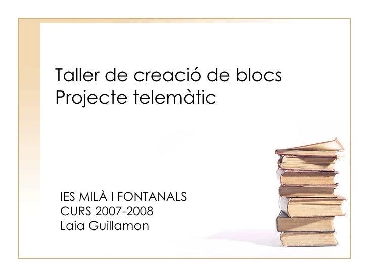 Taller de creació de blocs Projecte telemàtic IES MILÀ I FONTANALS CURS 2007-2008 Laia Guillamon