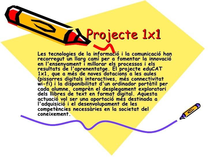 Projecte 1x1 Les tecnologies de la informació i la comunicació han recorregut un llarg camí per a fomentar la innovació en...
