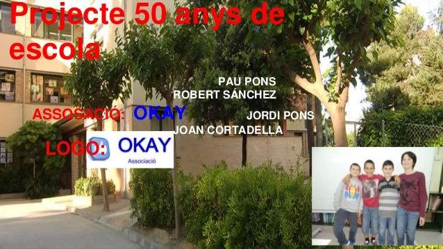 Projecte 50 anys de escola PAU PONS ROBERT SÁNCHEZ ASSOSACIÓ: OKAY JORDI PONS JOAN CORTADELLA LOGO: