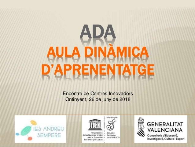 ADA AULA DINÀMICA D'APRENENTATGE Encontre de Centres Innovadors Ontinyent, 26 de juny de 2018