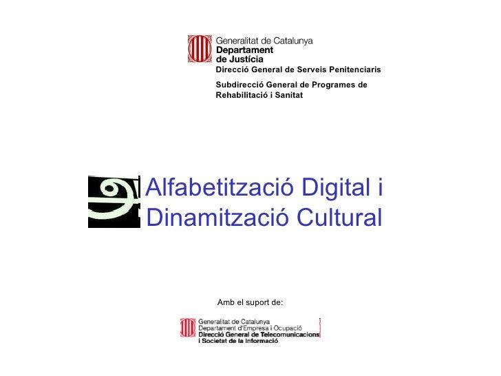 Alfabetització Digital i Dinamització Cultural Amb el suport de: Direcció General de Serveis Penitenciaris Subdirecció Gen...