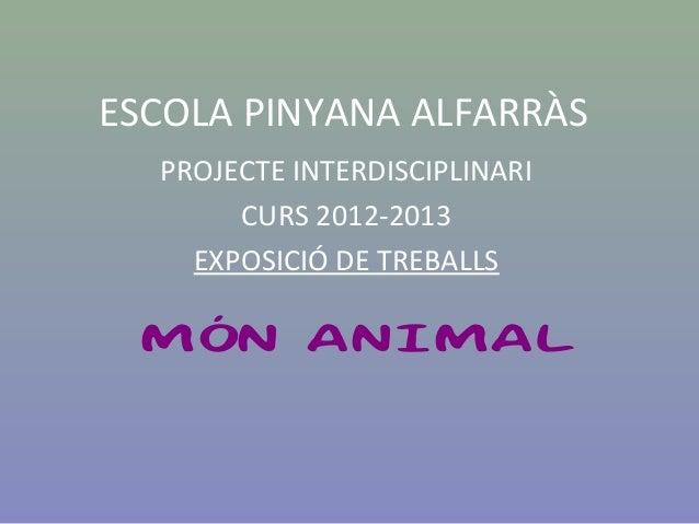 ESCOLA PINYANA ALFARRÀSPROJECTE INTERDISCIPLINARICURS 2012-2013EXPOSICIÓ DE TREBALLSMÓN ANIMAL