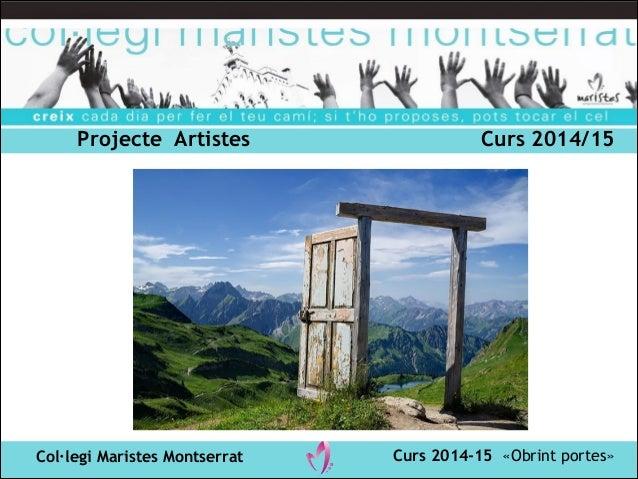Projecte Artistes Curs 2014/15  Col·legi Maristes Montserrat Curs 2014-15 «Obrint portes»
