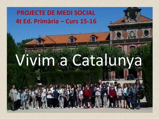 PROJECTE DE MEDI SOCIAL 4t Ed. Primària – Curs 15-16 Vivim a Catalunya