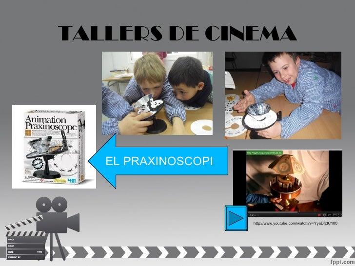 TALLERS DE CINEMA   EL PRAXINOSCOPI                     http://www.youtube.com/watch?v=YyaDfzIC100