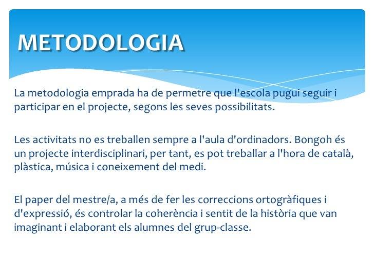 METODOLOGIA<br />La metodologia emprada ha de permetre que l'escola pugui seguir i participar en el projecte, segons les s...