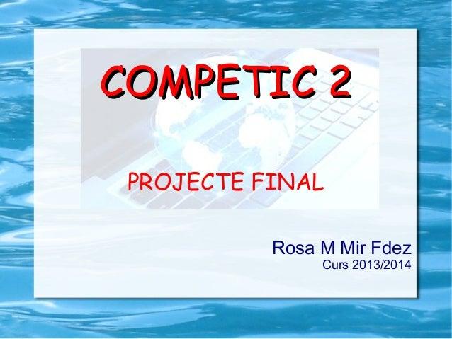 COMPETIC 2COMPETIC 2 PROJECTE FINAL Rosa M Mir Fdez Curs 2013/2014