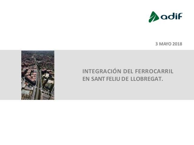INTEGRACIÓN DEL FERROCARRIL EN SANT FELIU DE LLOBREGAT. 3 MAYO 2018 1