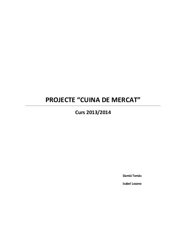 """PROJECTE """"CUINA DE MERCAT"""" Curs 2013/2014 Damià Tomàs Isabel Lozano"""