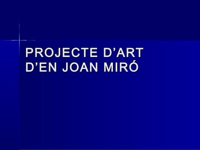 PROJECTE D'ARTPROJECTE D'ART D'EN JOAN MIRÓD'EN JOAN MIRÓ