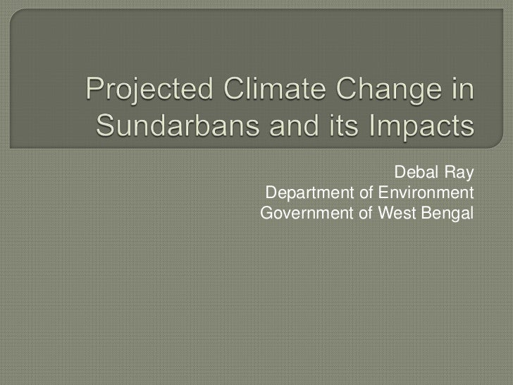 Projected Climate Change in Sundarbans and its Impacts<br />Debal Ray<br />Department of Environment<br />Government of We...