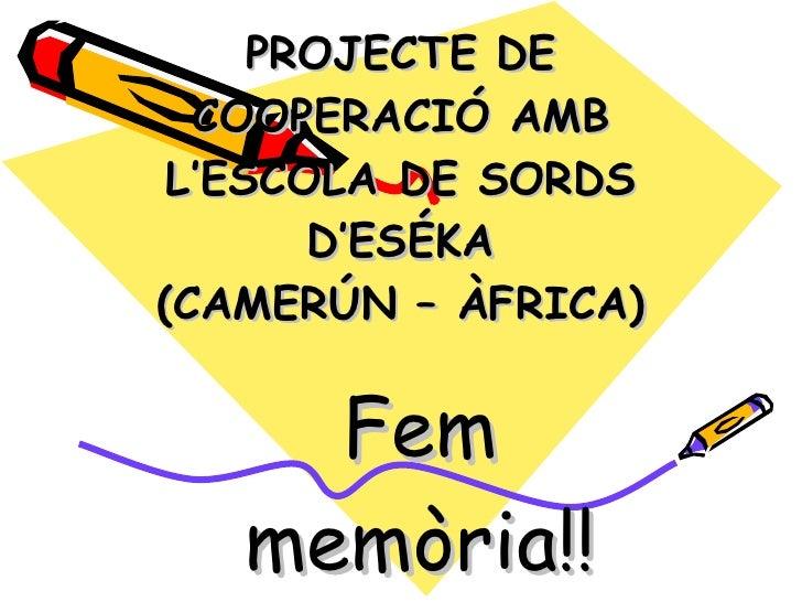 PROJECTE DE  COOPERACIÓ AMB L'ESCOLA DE SORDS       D'ESÉKA((CAMERÚN – ÀFRICA)     Fem   memòria!!