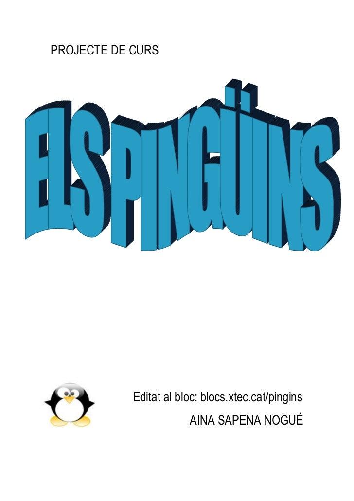 PROJECTE DE CURS<br />-356235224155<br />             Editat al bloc: blocs.xtec.cat/pingins<br />AINA SAPENA NOGUÉ<br />F...