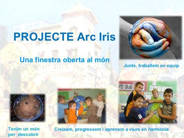 PROJECTE Arc Iris    Una finestra oberta al món                                             Junts, treballem en equipTenim...