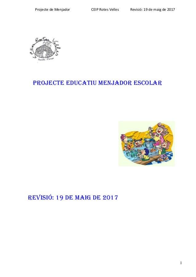 Projecte de Menjador CEIP Rotes Velles Revisió: 19 de maig de 2017 1 PROJECTE EDUCATIU MENJADOR ESCOLAR Revisió: 19 de MAI...