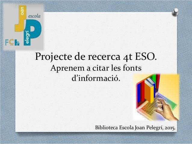 Projecte de recerca 4t ESO. Aprenem a citar les fonts d'informació. Biblioteca Escola Joan Pelegrí, 2015.