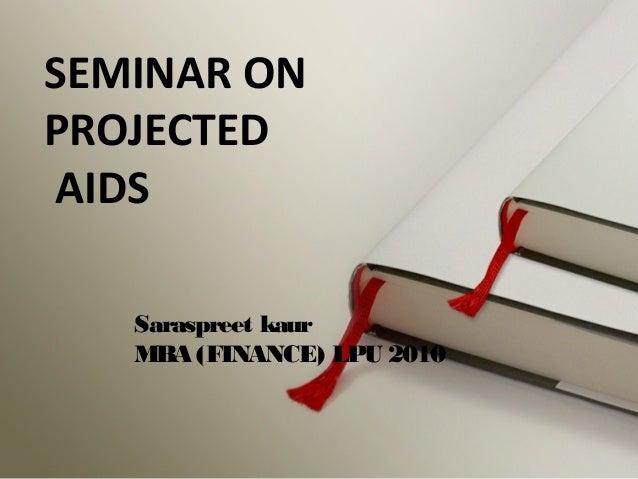 SEMINAR ON  PROJECTED  AIDS  Saraspreet kaur  MBA (FINANCE) LPU 2010