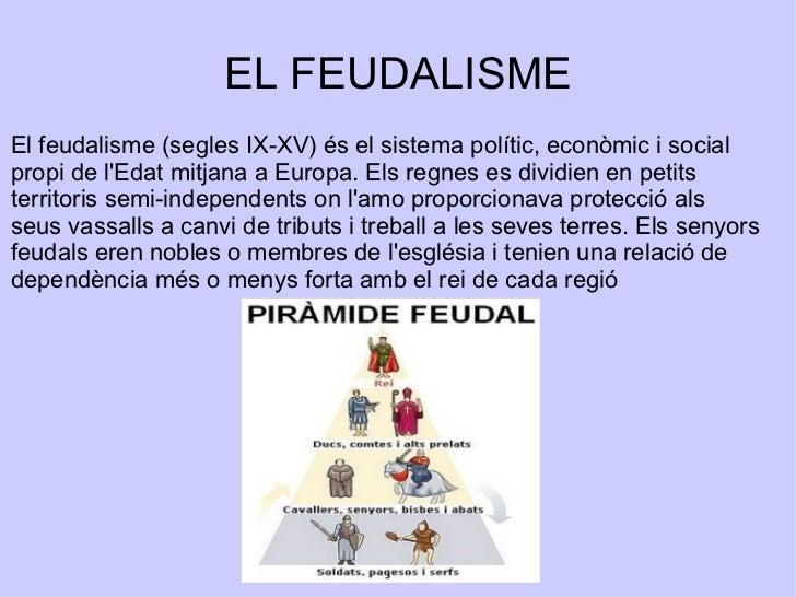 EL FEUDALISME El feudalisme (segles IX-XV) és el sistema polític, econòmic i social propi de l'Edat mitjana a Europa. Els ...