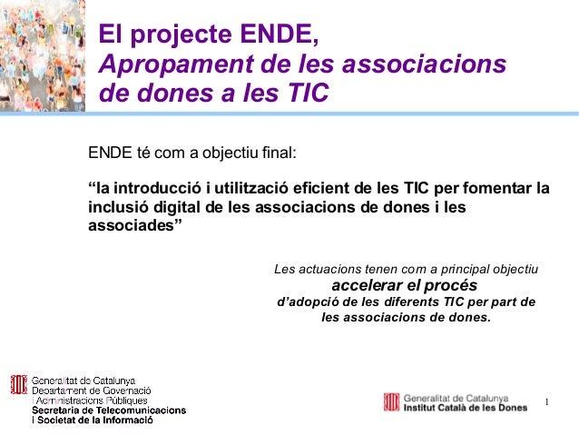 """1 El projecte ENDE, Apropament de les associacions de dones a les TIC ENDE té com a objectiu final: """"la introducció i util..."""