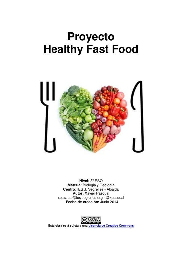 Proyecto Healthy Fast Food Nivel: 3º ESO Materia: Biologia y Geologia Centro: IES J. Segrelles - Albaida Autor: Xavier Pas...