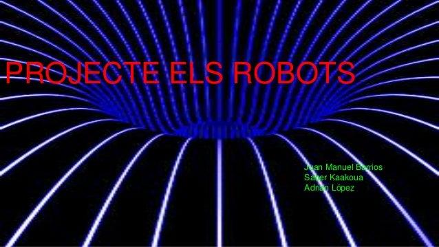 PROJECTE ELS ROBOTS Juan Manuel Barrios Saber Kaakoua Adrian López