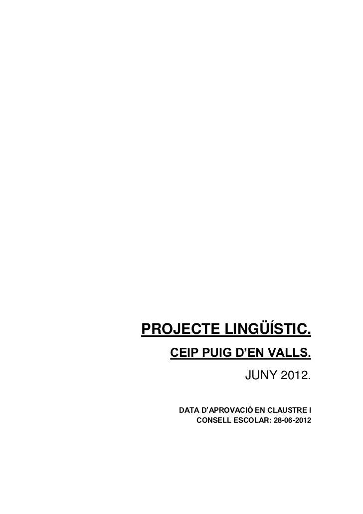 PROJECTE LINGÜÍSTIC.   CEIP PUIG D'EN VALLS.                   JUNY 2012.    DATA D'APROVACIÓ EN CLAUSTRE I       CONSELL ...