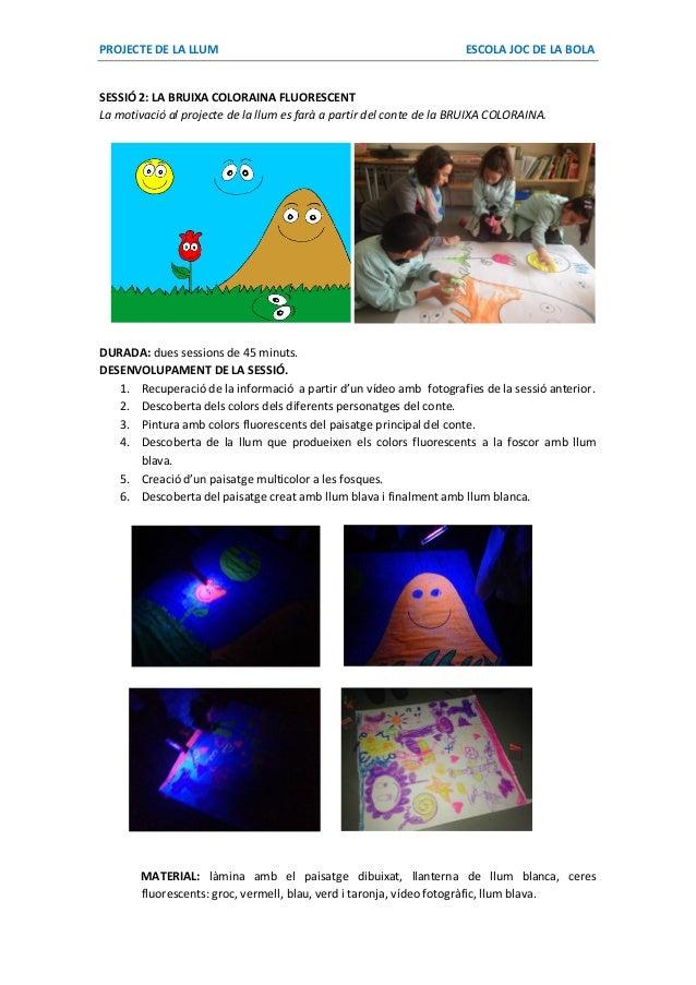 PROJECTE DE LA LLUM ESCOLA JOC DE LA BOLA SESSIÓ 2: LA BRUIXA COLORAINA FLUORESCENT La motivació al projecte de la llum es...