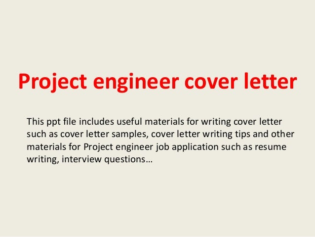project engineer cover letter Project engineer cover letter a well-crafted cover letter can be a powerful job search tool your project engineer cover letter should be brief and highlight some of your skills, experiences and accomplishments that are most relevant to the job check out the project engineer cover letter sample below for a bit of inspiration.