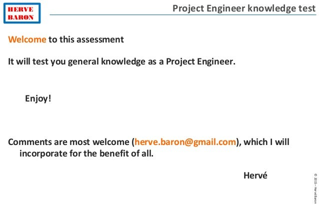 HERVE BARON ©2015–HervéBaron Welcome to this assessment It will test you general knowledge as a Project Engineer. Enjoy! C...