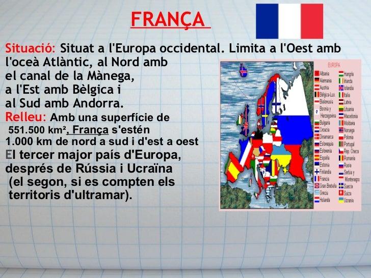 FRANÇA  <ul><li>Situació :   Situat a l'Europa occidental. Limita a l'Oest amb </li></ul><ul><li>l'o...
