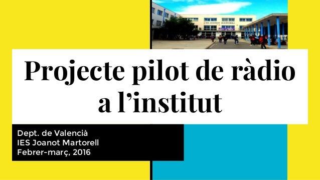 Projecte pilot de ràdio a l'institut Dept. de Valencià IES Joanot Martorell Febrer-març, 2016