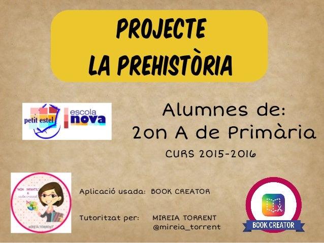 PROJECTE LA PREHISTÒRIA Alumnes de: 2on A de Primària CURS 2015-2016 Aplicació usada: BOOK CREATOR Tutoritzat per: MIREIA ...